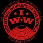IWW - Industrial Workers of the World - an injury to one is an injury to all - solidarity forever