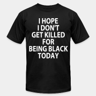 Camisetas de producci�n local I hope I don't get killed for being black today