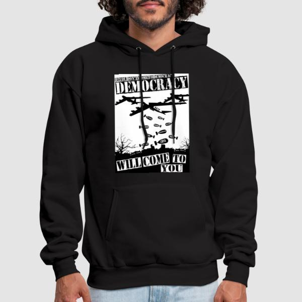 If you don't come to democracy, democracy will come to you - Anti-war Hooded sweatshirt