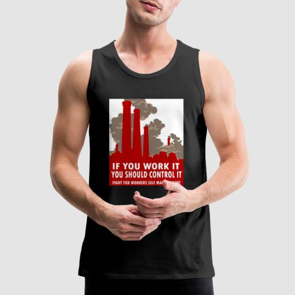 If you work it you should control it - fight for workers self management - Working Class Tank top