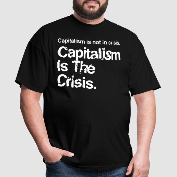 Capitalism is not in crisis. Capitalism is the crisis. - Activist T-shirt
