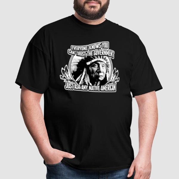 Everyone knows you can trust the government just ask any native american - Funny T-shirt