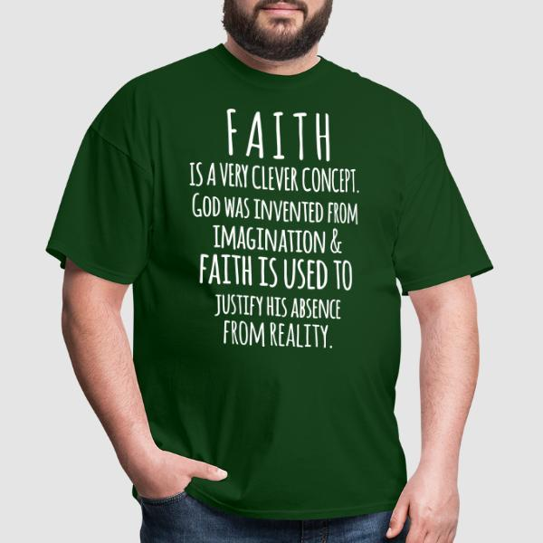 Faith is a very clever concept. God was invented from imagination & faith is used to justify his absence from reality - Atheist T-shirt