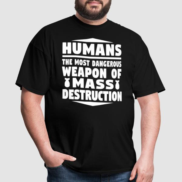 Humans - the most dangerous weapon of mass destruction - Anti-war T-shirt