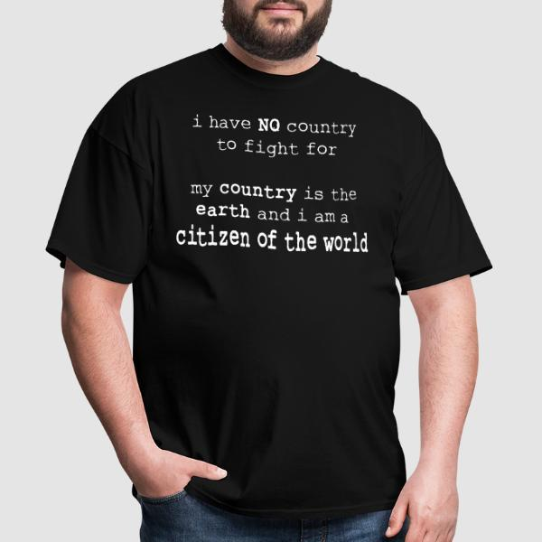 I have NO country to fight for. My country is the earth and I am a citizen of the world  - Anti-war T-shirt