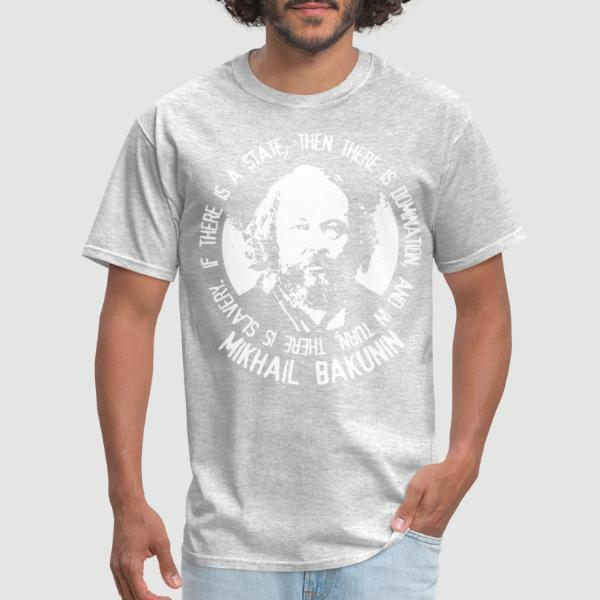 If there is a state, then there is domination, and in turn, there is slavery (Mikhail Bakunin) - Activist T-shirt