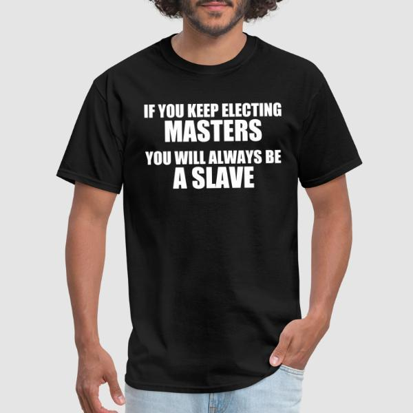 If you keep electing masters, you will always be a slave - Activist T-shirt