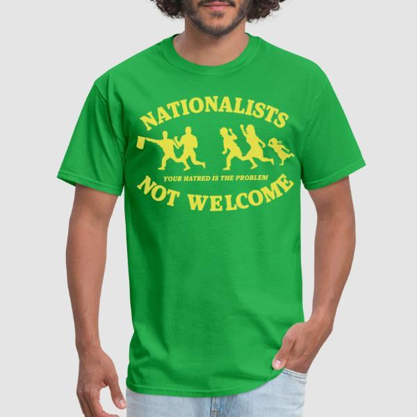 Nationalists not welcome. Your hatred is the problem - Anti-fascist T-shirt