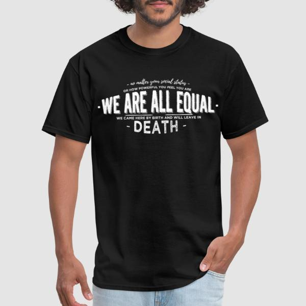 No matter your social status or how powerful you feel you are we are all equal we came here by birth and will leave in death - Anti-fascist T-shirt