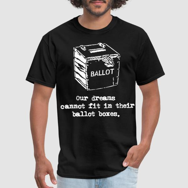 Our dreams cannot fit in their ballot boxes. - Activist T-shirt