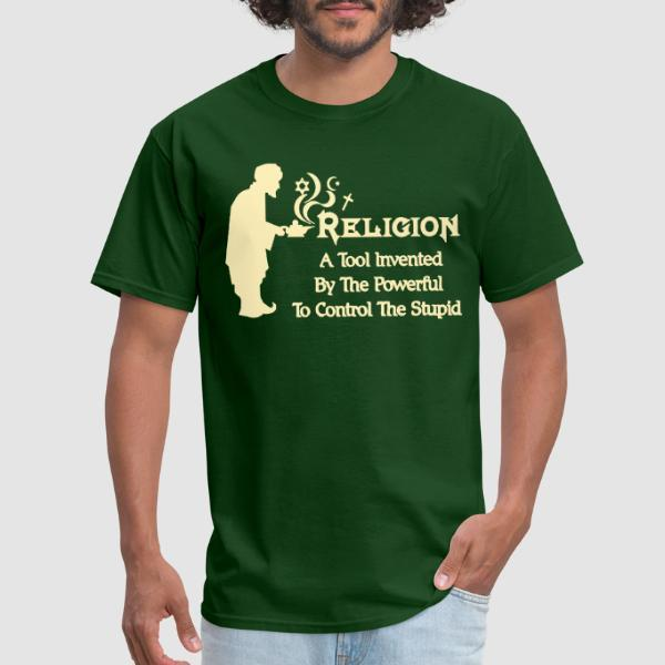 Religion a tool invented by the powerful to control the stupid - Atheist T-shirt