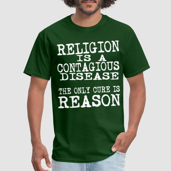 Religion is a contagious disease. The only cure is reason.  - Atheist T-shirt