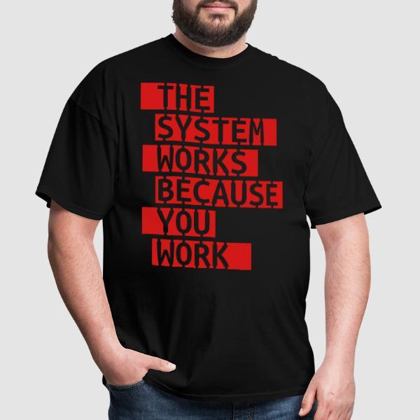 The system works because you work - Activist T-shirt