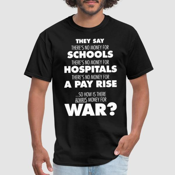 They say there's no money for schools, hospitals, pay rise. So how is there always money for war? - Anti-war T-shirt