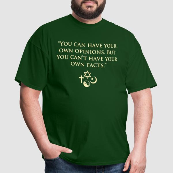 You can have your own opinions. But you can't have your own facts. - Atheist T-shirt
