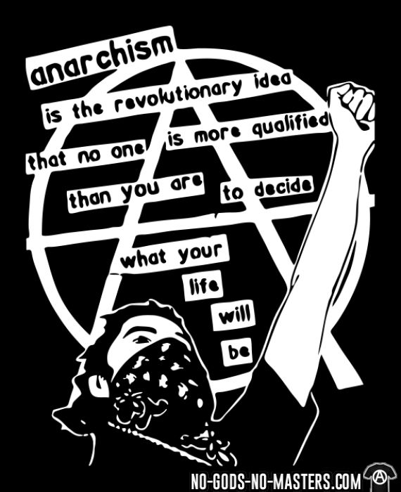 Anarchism is the revolutionary idea that no one is more qualified than you are to decide what your life will be - Activist T-shirt