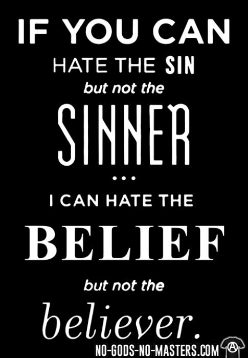 If you can hate the sin but not the sinner i can hate the belief but not the believer - Atheist T-shirt