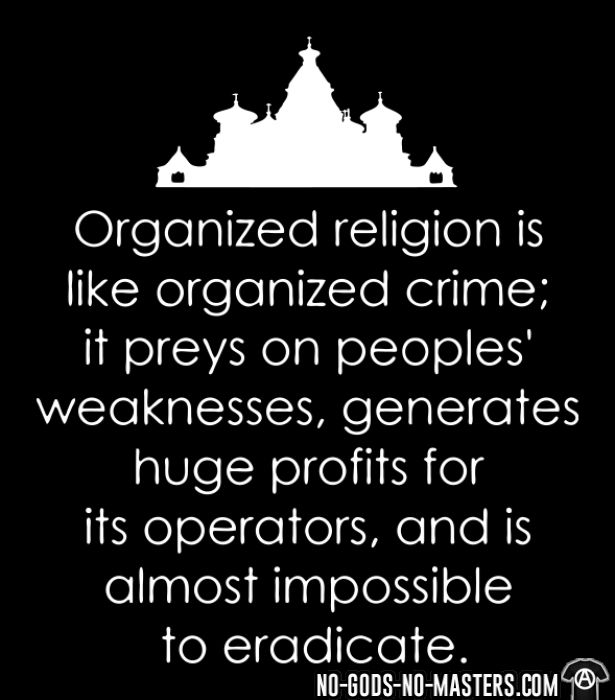 Organized religion is like organized crime; it preys on peoples' weaknesses, generates huge profits for its operators, and is almost impossible to eradicate. - Atheist Hooded sweatshirt