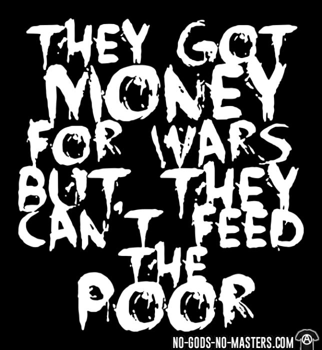 They got money for wars but they can't feed the poor - Anti-war T-shirt