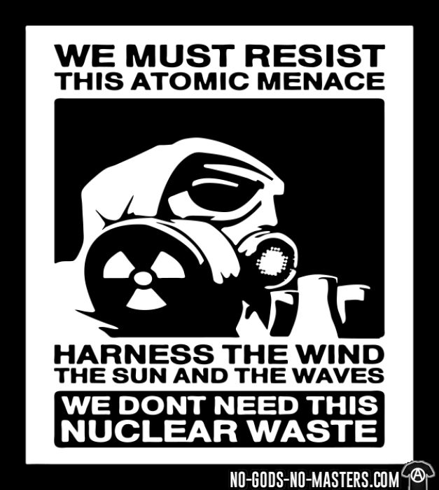 We must resist this atomic menace - harness the wind the sun and the waves, we don't need this nuclear waste  - Eco-friendly T-shirt