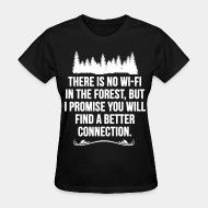 Women's t-shirt There is no wi-fi in the forest, but i promise you will find a better connection