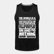 Tank top The world is a dangerous place not because of those who do evil, but because of those who look on and do nothing (Albert Einstein)