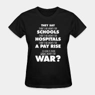 Women T-shirt They say there's no money for schools, hospitals, pay rise. So how is there always money for war?