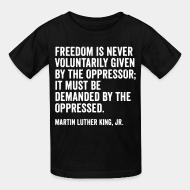 Kid tshirt Freedom is never voluntarily given by the oppressor; it must be demanded by the oppressed. (Martin Luther King, Jr.)