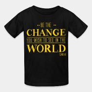 Kid tshirt Be the CHANGE you wish to see in the WORLD (Gandhi)