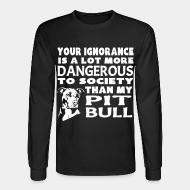 Long sleeves Your ignorance is a lot more dangerous to society than my pit bull