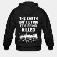 Zip hooded sweatshirt The earth isn't dying it's being killed