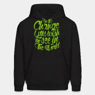 Hooded sweatshirt Be the change you wish to see in the world