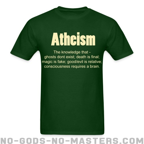Atheism. The knowledge that - ghosts don't exist; death is final; magic is fake; good/evil is relative; consciousness requires a brain. - Atheist T-shirt