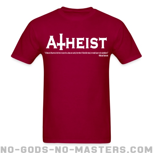 Atheist - A boss in Heaven is the best excuse for a boss on earth, therefore if God did exist, he would have to be abolished (Mikhail Bakunin) - Atheist T-shirt