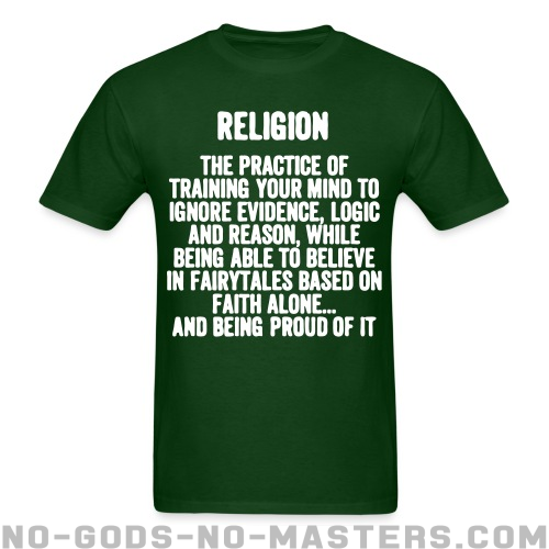 Religion. The practice of training your mind to ignore evidence, logic, and reason, while being able to believe in fairy tales based on faith alone... and being proud of it.  - Atheist T-shirt
