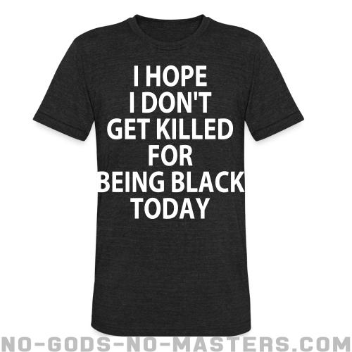 I hope I don't get killed for being black today - ACAB Local T-shirt