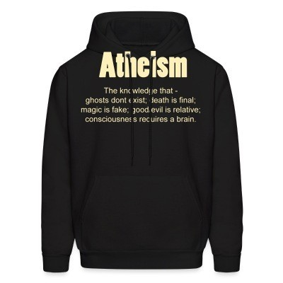 Hoodie Atheism. The knowledge that - ghosts don't exist; death is final; magic is fake; good/evil is relative; consciousness requires a brain.