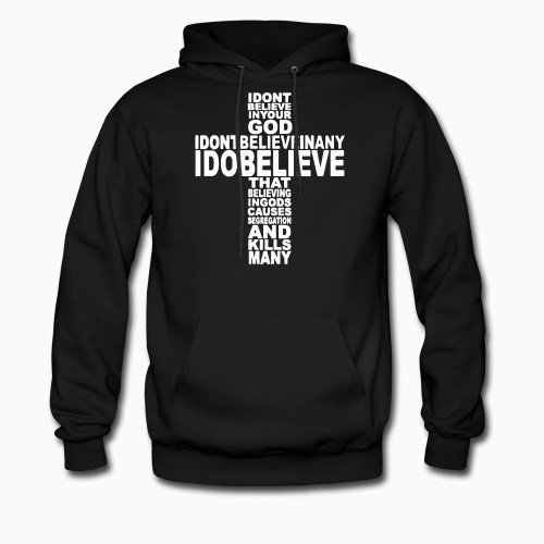 Hoodie I don't believe in your god I don't believe in any I do believe that believing in gods causes segregation and kills many