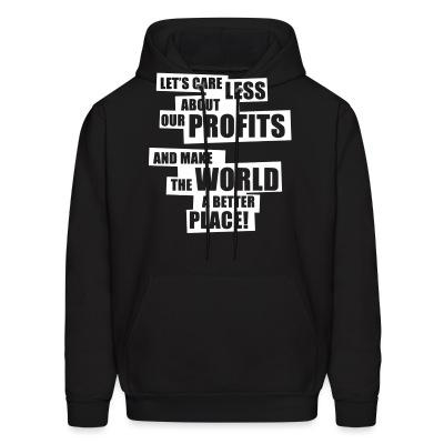 Hoodie Let's care less about our profits and make the world a better place!