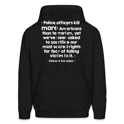 Hoodie Police officiers kill more americans than terrorism, yet we've been asked to sacrifice our most sacred rights for fear of falling victim to it (Edward Snowden)