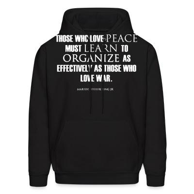Hoodie Those who love peace must learn to organize as effectively as those who love war - Martin Luther King Jr.