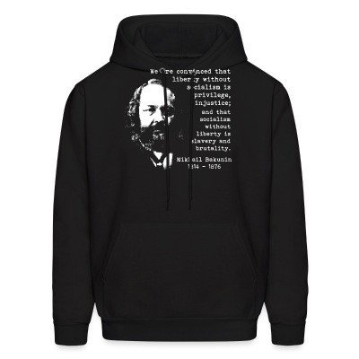 Hoodie We are convinced that liberty without socialism is privilege, injustice; and that socialism without liberty is slavery and brutality (Mikhail Bakunin)