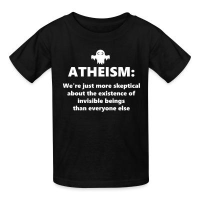 Kid tshirt Atheism: We're just more skeptical about the existence of invisible beings than everyone else