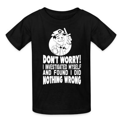 Kid tshirt Don't worry! I investigated myself and found I did nothing wrong