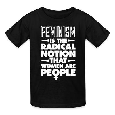 Kid tshirt Feminism is the radical notion that women are people