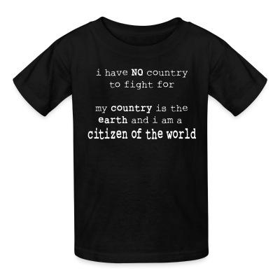 Kid tshirt I have NO country to fight for. My country is the earth and I am a citizen of the world