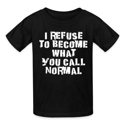 Kid tshirt I refuse to become what you call normal