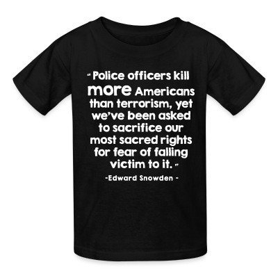 Kid tshirt Police officiers kill more americans than terrorism, yet we've been asked to sacrifice our most sacred rights for fear of falling victim to it (Edward Snowden)