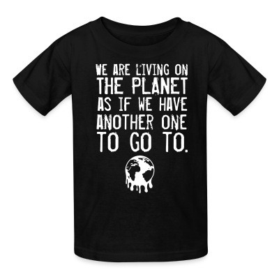 Kid tshirt We are living on the planet as if we have another one to go to.