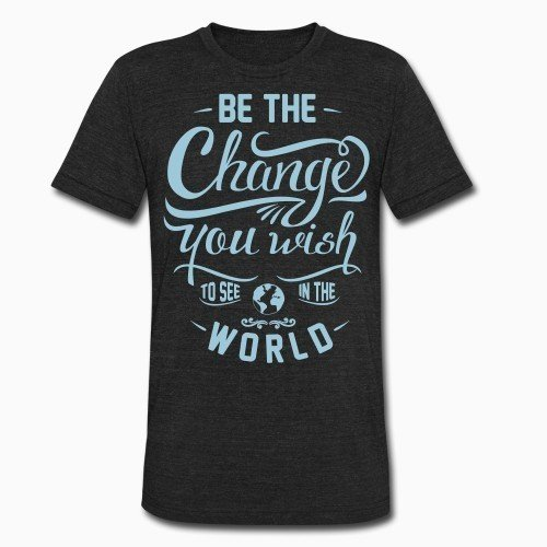 Local T-shirt Be the change you wish to see in the world